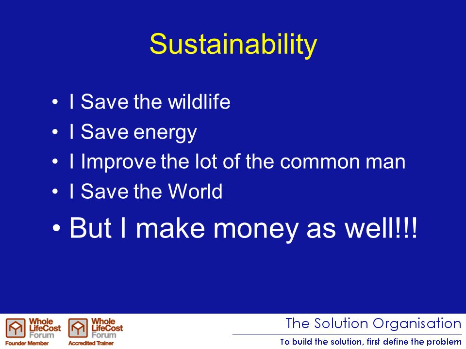 Sustainability I Save the wildlife I Save energy I Improve the lot of the common man I Save the World But I make money as well!!!