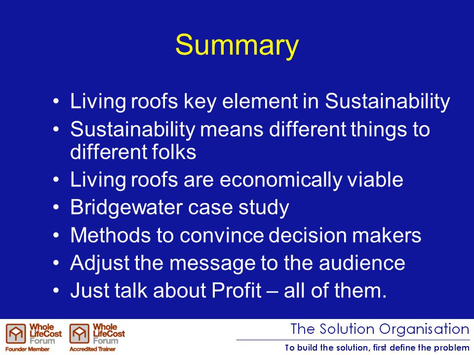 Summary Living roofs key element in Sustainability Sustainability means different things to different folks Living roofs are economically viable Bridgewater case study Methods to convince decision makers Adjust the message to the audience Just talk about Profit – all of them.