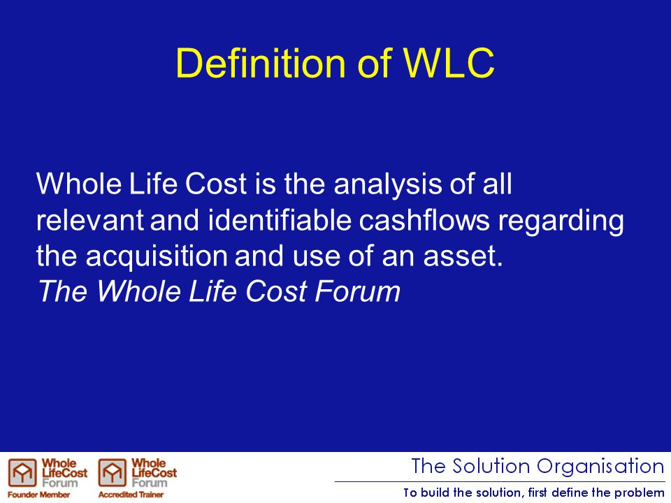 Definition of WLC Whole Life Cost is the analysis of all relevant and identifiable cashflows regarding the acquisition and use of an asset.