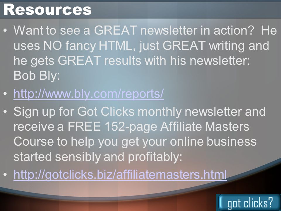 Resources Want to see a GREAT newsletter in action? He uses NO fancy HTML, just GREAT writing and he gets GREAT results with his newsletter: Bob Bly: