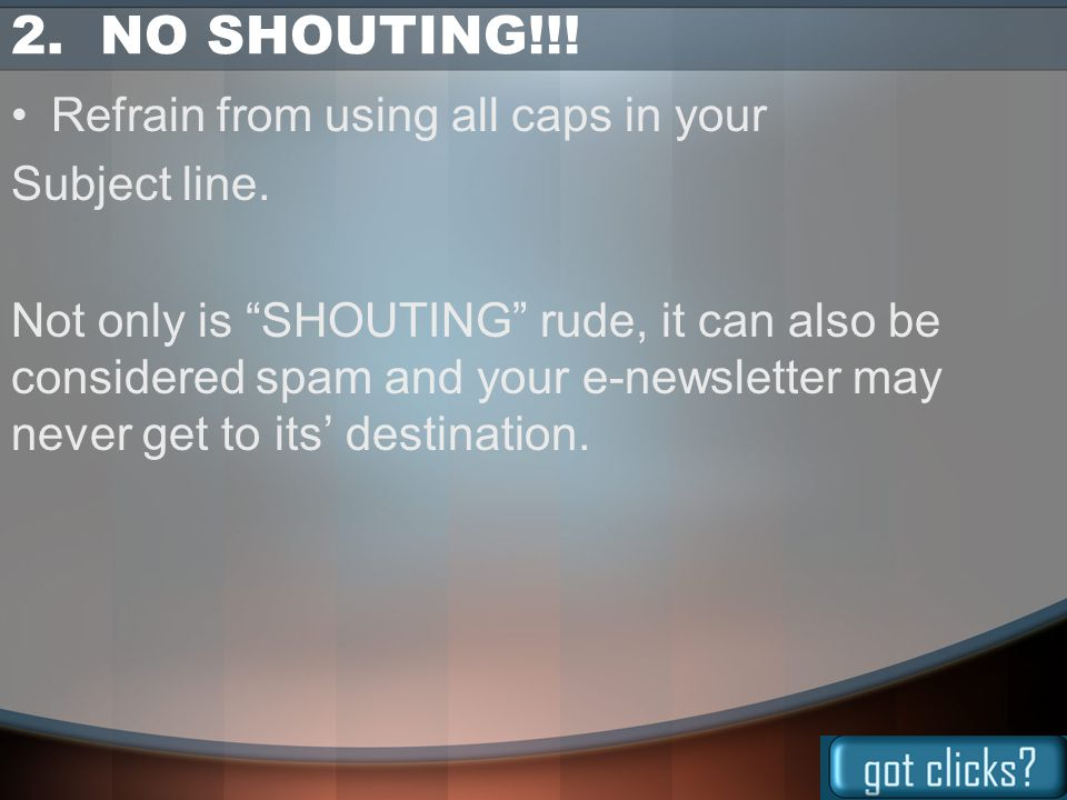 "2. NO SHOUTING!!! Refrain from using all caps in your Subject line. Not only is ""SHOUTING"" rude, it can also be considered spam and your e-newsletter"