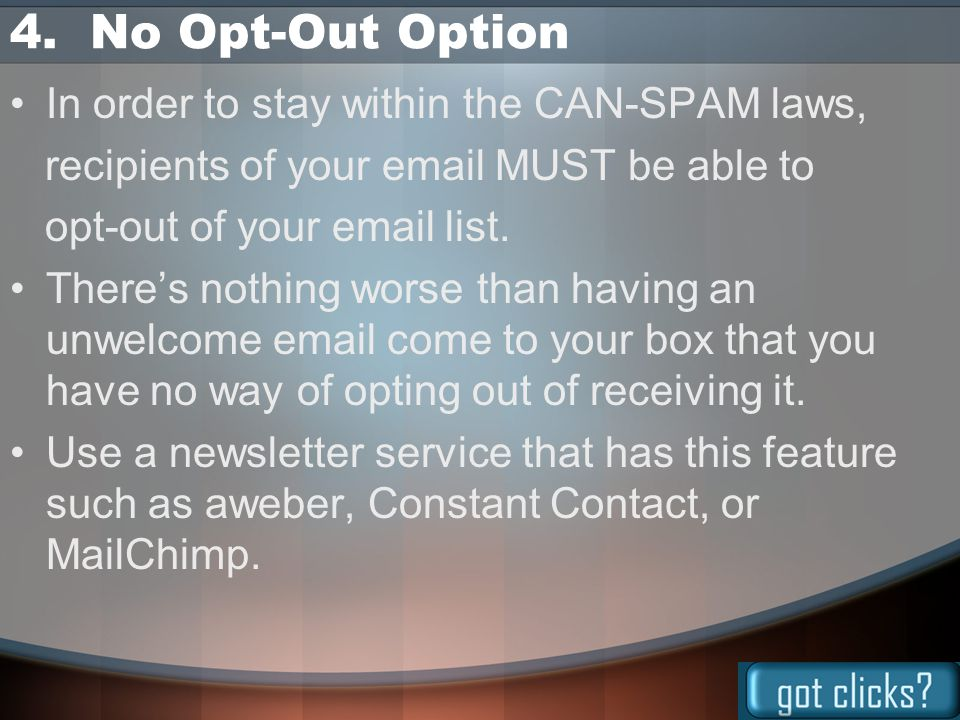 4. No Opt-Out Option In order to stay within the CAN-SPAM laws, recipients of your email MUST be able to opt-out of your email list. There's nothing w