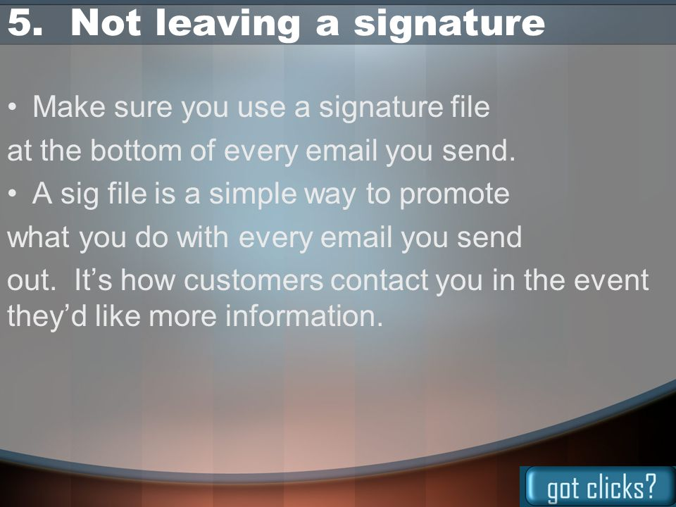 5. Not leaving a signature Make sure you use a signature file at the bottom of every email you send. A sig file is a simple way to promote what you do