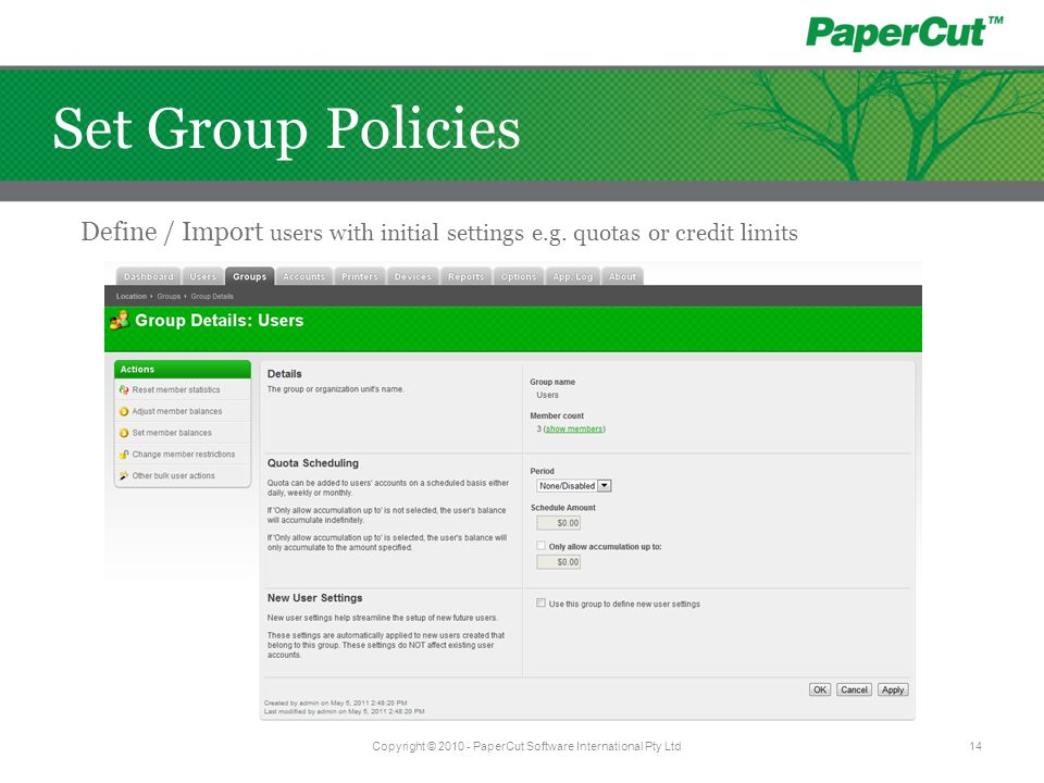Define / Import users with initial settings e.g. quotas or credit limits Copyright © 2010 - PaperCut Software International Pty Ltd14 Set Group Polici