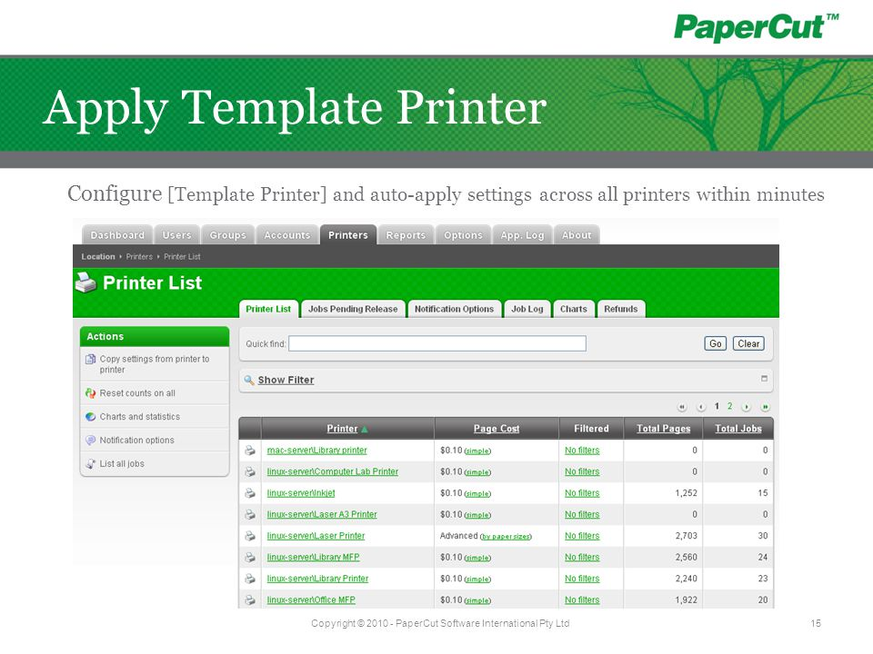 Copyright © 2010 - PaperCut Software International Pty Ltd15 Apply Template Printer Configure [Template Printer] and auto-apply settings across all pr