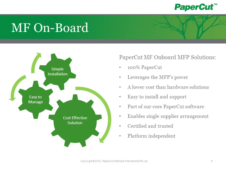 Cost Effective Solution Easy to Manage Simple Installation PaperCut MF Onboard MFP Solutions: 100% PaperCut Leverages the MFP's power A lower cost than hardware solutions Easy to install and support Part of our core PaperCut software Enables single supplier arrangement Certified and trusted Platform independent Copyright © 2010 - PaperCut Software International Pty Ltd6 MF On-Board