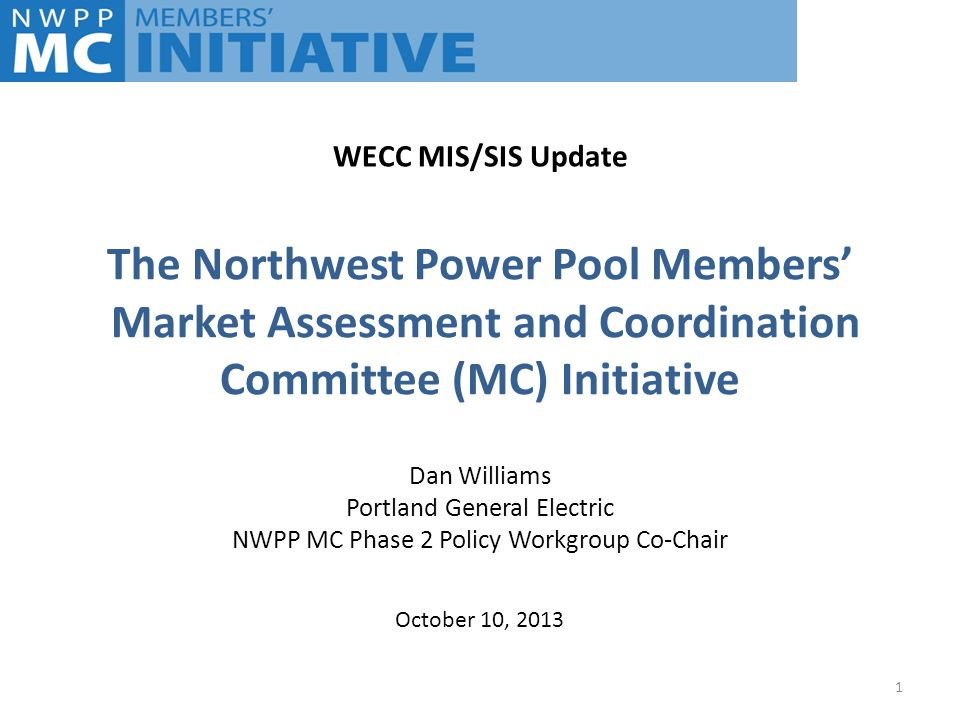 The Northwest Power Pool Members' Market Assessment and Coordination Committee (MC) Initiative Dan Williams Portland General Electric NWPP MC Phase 2 Policy Workgroup Co-Chair 1 October 10, 2013 WECC MIS/SIS Update