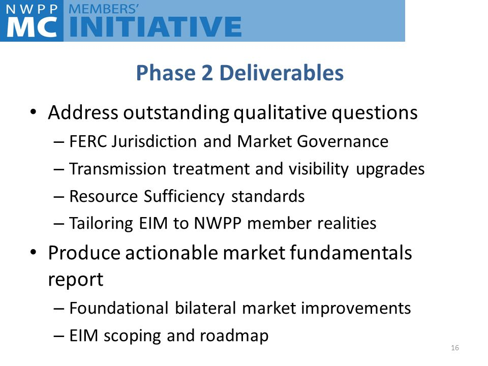 Phase 2 Deliverables Address outstanding qualitative questions – FERC Jurisdiction and Market Governance – Transmission treatment and visibility upgrades – Resource Sufficiency standards – Tailoring EIM to NWPP member realities Produce actionable market fundamentals report – Foundational bilateral market improvements – EIM scoping and roadmap 16