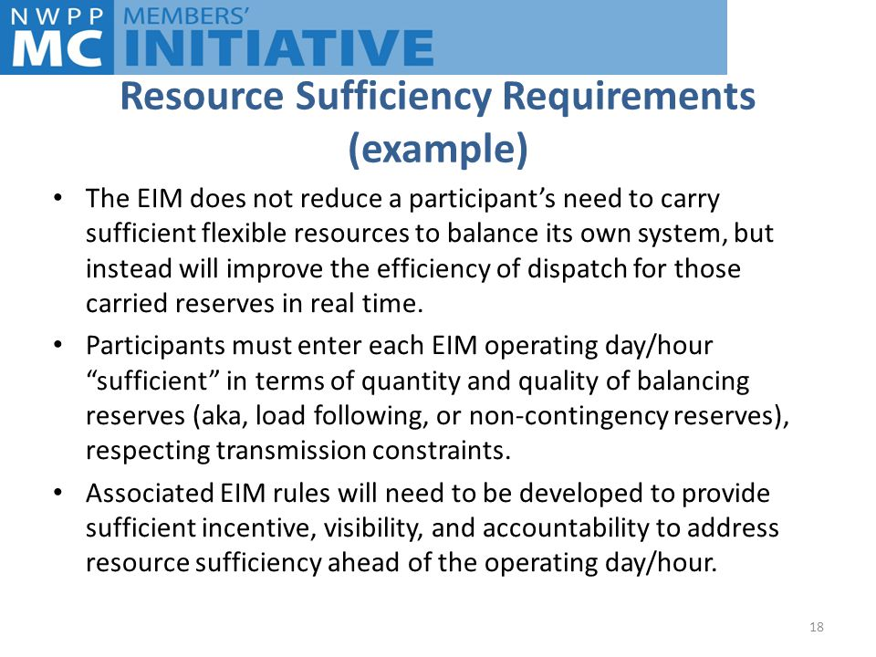 Resource Sufficiency Requirements (example) The EIM does not reduce a participant's need to carry sufficient flexible resources to balance its own system, but instead will improve the efficiency of dispatch for those carried reserves in real time.