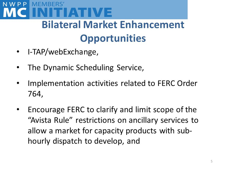 Bilateral Market Enhancement Opportunities I-TAP/webExchange, The Dynamic Scheduling Service, Implementation activities related to FERC Order 764, Encourage FERC to clarify and limit scope of the Avista Rule restrictions on ancillary services to allow a market for capacity products with sub- hourly dispatch to develop, and 5