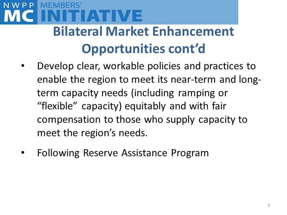 Bilateral Market Enhancement Opportunities cont'd Develop clear, workable policies and practices to enable the region to meet its near-term and long- term capacity needs (including ramping or flexible capacity) equitably and with fair compensation to those who supply capacity to meet the region's needs.