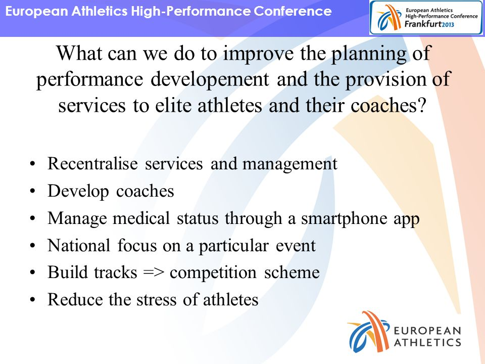 European Athletics High-Performance Conference What can we do to improve the planning of performance developement and the provision of services to elite athletes and their coaches.