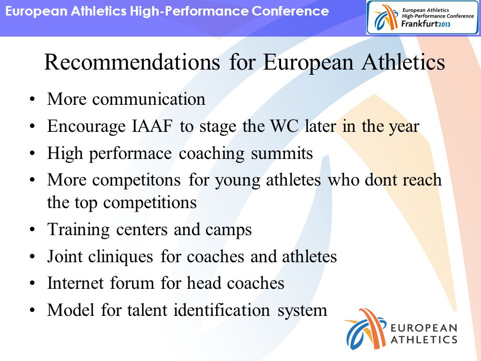 European Athletics High-Performance Conference Recommendations for European Athletics More communication Encourage IAAF to stage the WC later in the year High performace coaching summits More competitons for young athletes who dont reach the top competitions Training centers and camps Joint cliniques for coaches and athletes Internet forum for head coaches Model for talent identification system