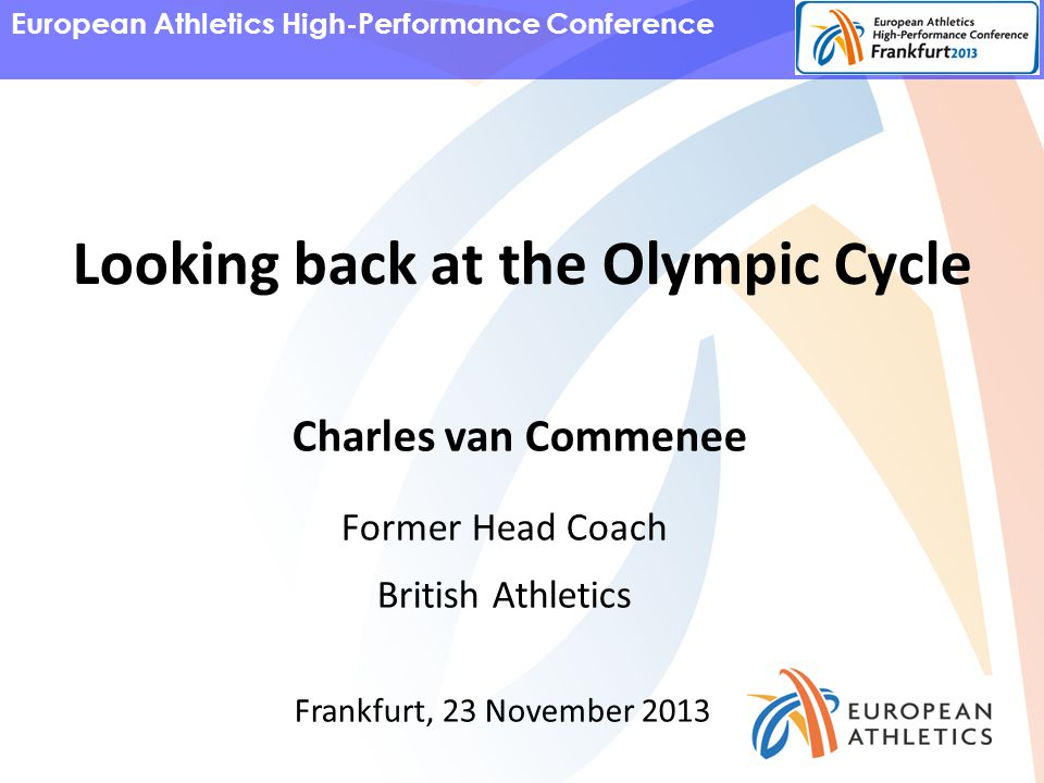 European Athletics High-Performance Conference Charles van Commenee Former Head Coach British Athletics Frankfurt, 23 November 2013 Looking back at the Olympic Cycle