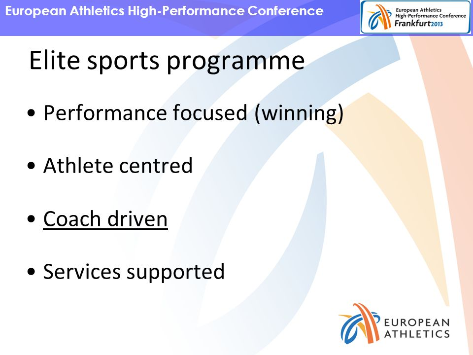 European Athletics High-Performance Conference Elite sports programme Performance focused (winning) Athlete centred Coach driven Services supported