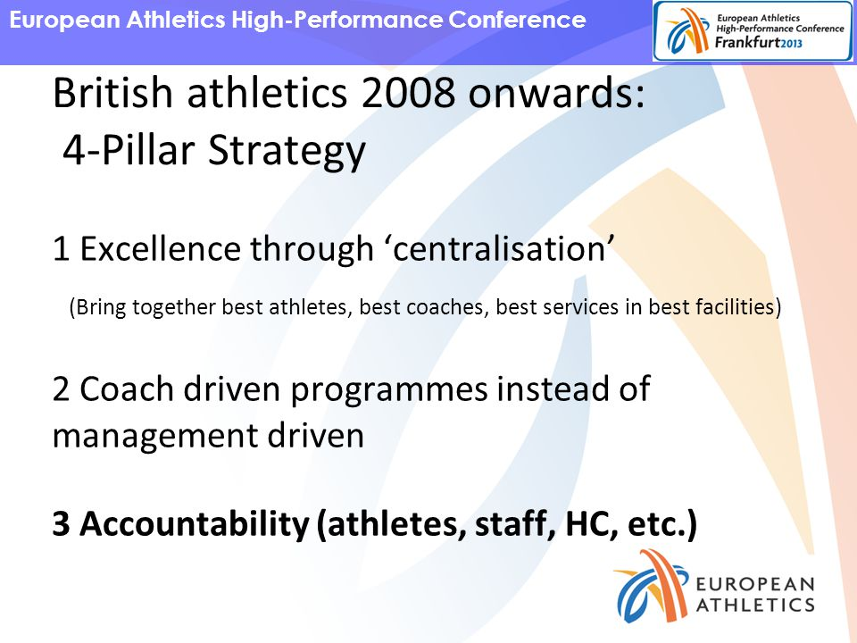 European Athletics High-Performance Conference British athletics 2008 onwards: 4-Pillar Strategy 1 Excellence through 'centralisation' (Bring together best athletes, best coaches, best services in best facilities) 2 Coach driven programmes instead of management driven 3 Accountability (athletes, staff, HC, etc.)