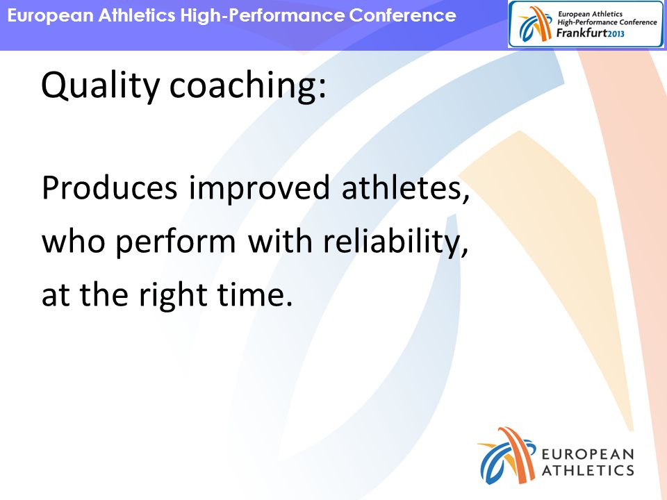 European Athletics High-Performance Conference Quality coaching: Produces improved athletes, who perform with reliability, at the right time.