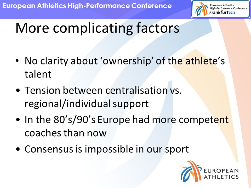 European Athletics High-Performance Conference More complicating factors No clarity about 'ownership' of the athlete's talent Tension between centralisation vs.