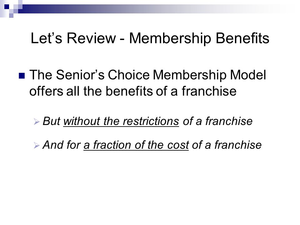 Let's Review - Membership Benefits The Senior's Choice Membership Model offers all the benefits of a franchise  But without the restrictions of a fra