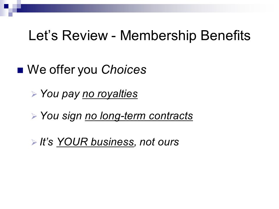 Let's Review - Membership Benefits We offer you Choices  You pay no royalties  You sign no long-term contracts  It's YOUR business, not ours