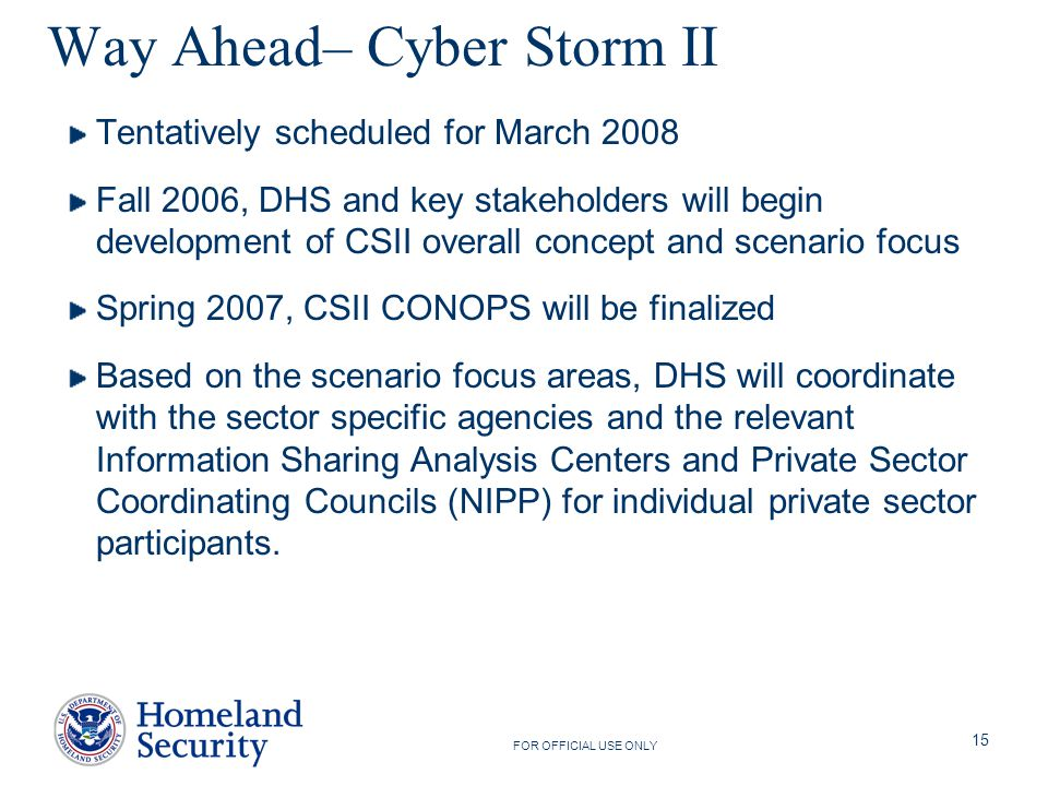 FOR OFFICIAL USE ONLY 15 Way Ahead– Cyber Storm II Tentatively scheduled for March 2008 Fall 2006, DHS and key stakeholders will begin development of CSII overall concept and scenario focus Spring 2007, CSII CONOPS will be finalized Based on the scenario focus areas, DHS will coordinate with the sector specific agencies and the relevant Information Sharing Analysis Centers and Private Sector Coordinating Councils (NIPP) for individual private sector participants.