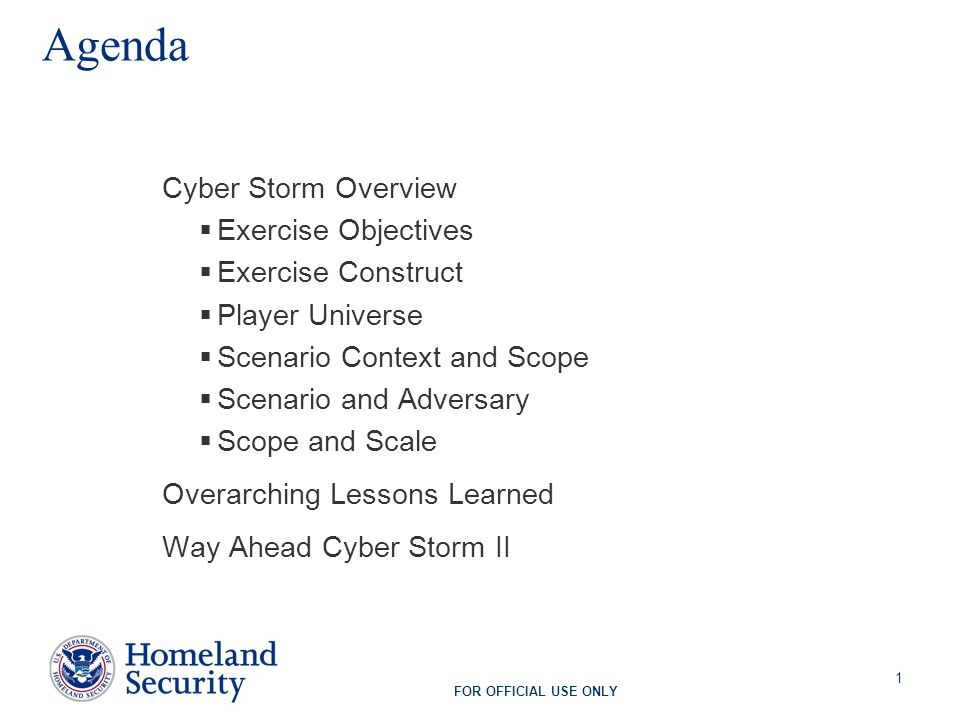 FOR OFFICIAL USE ONLY 1 Agenda Cyber Storm Overview  Exercise Objectives  Exercise Construct  Player Universe  Scenario Context and Scope  Scenario and Adversary  Scope and Scale Overarching Lessons Learned Way Ahead Cyber Storm II