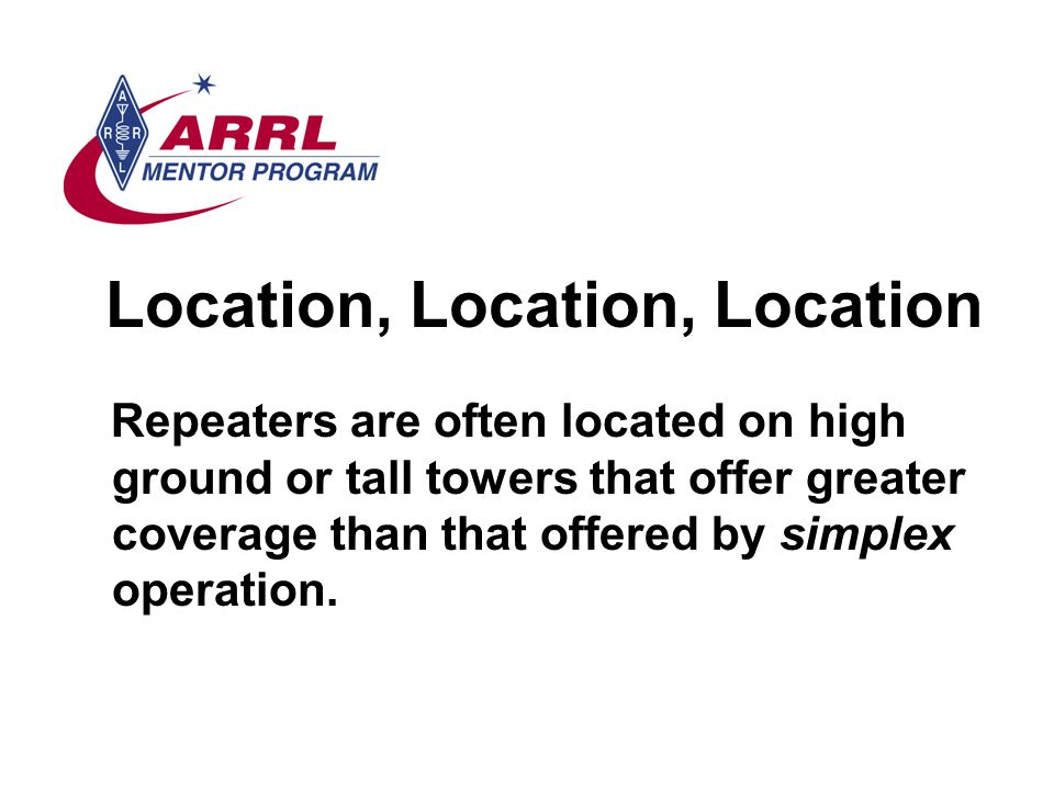 Location, Location, Location Repeaters are often located on high ground or tall towers that offer greater coverage than that offered by simplex operation.