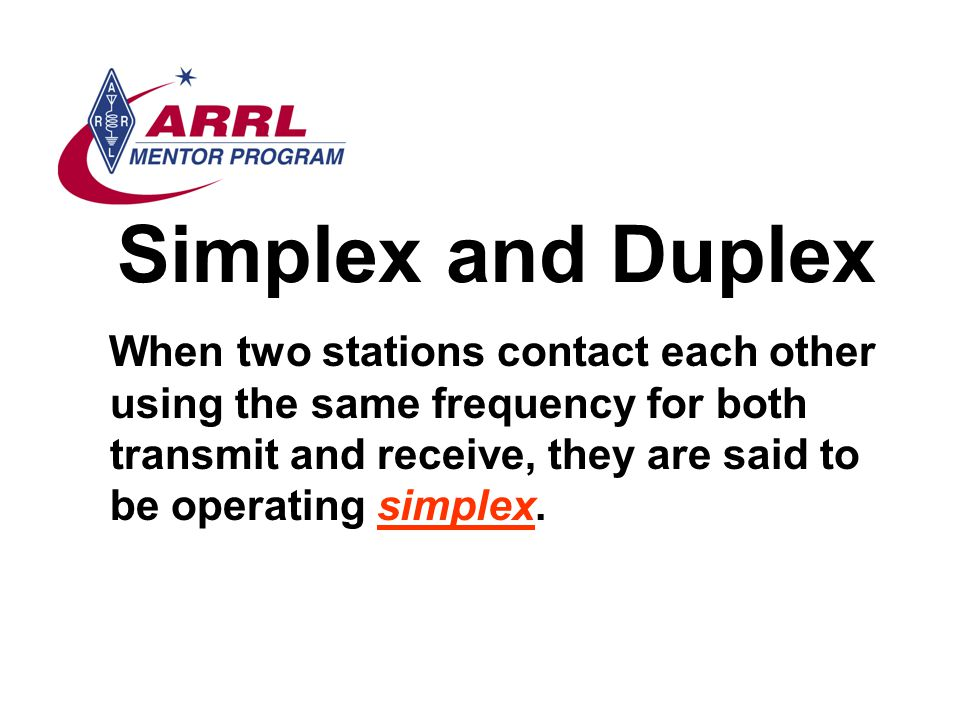 Simplex and Duplex When two stations contact each other using the same frequency for both transmit and receive, they are said to be operating simplex.