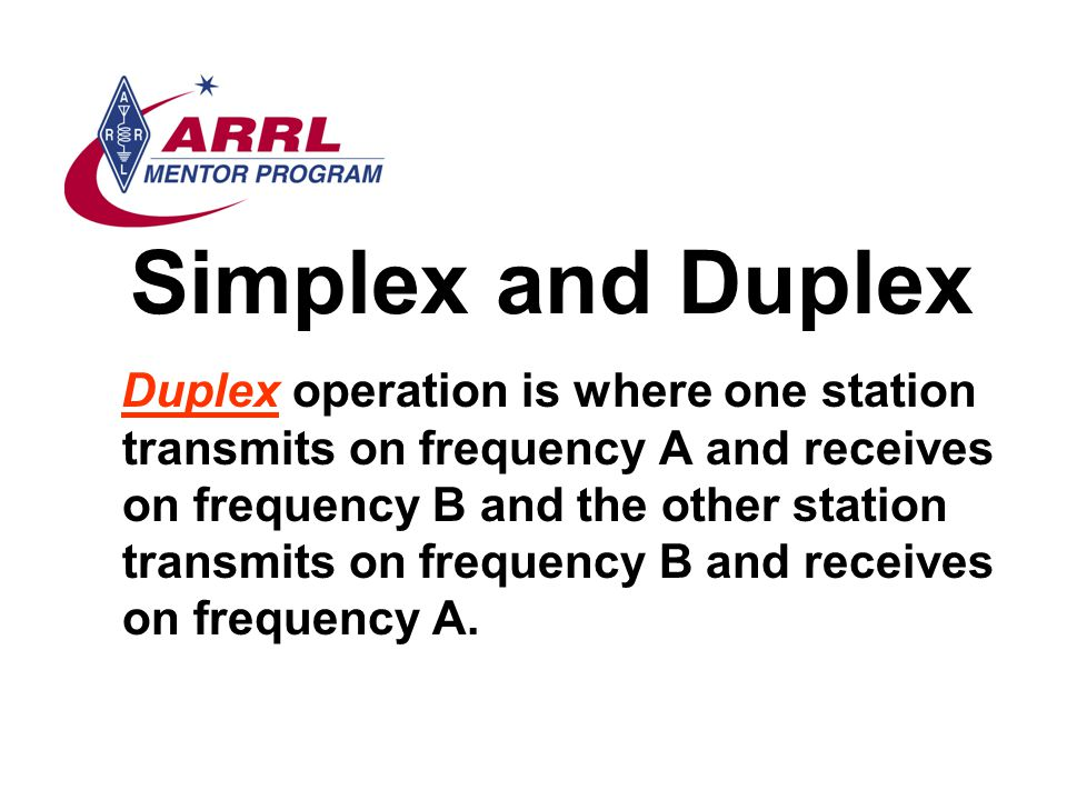 Simplex and Duplex Duplex operation is where one station transmits on frequency A and receives on frequency B and the other station transmits on frequency B and receives on frequency A.