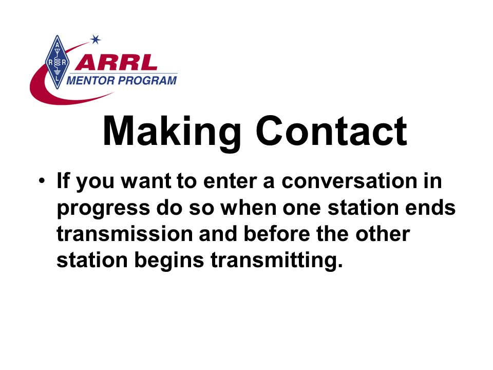 Making Contact If you want to enter a conversation in progress do so when one station ends transmission and before the other station begins transmitting.