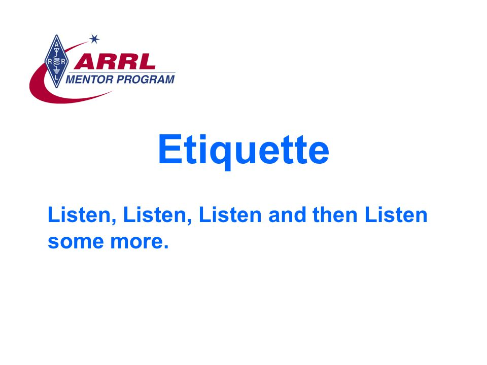 Etiquette Listen, Listen, Listen and then Listen some more.