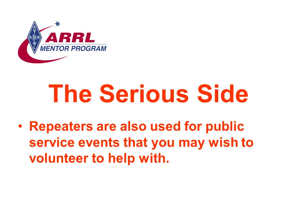 The Serious Side Repeaters are also used for public service events that you may wish to volunteer to help with.