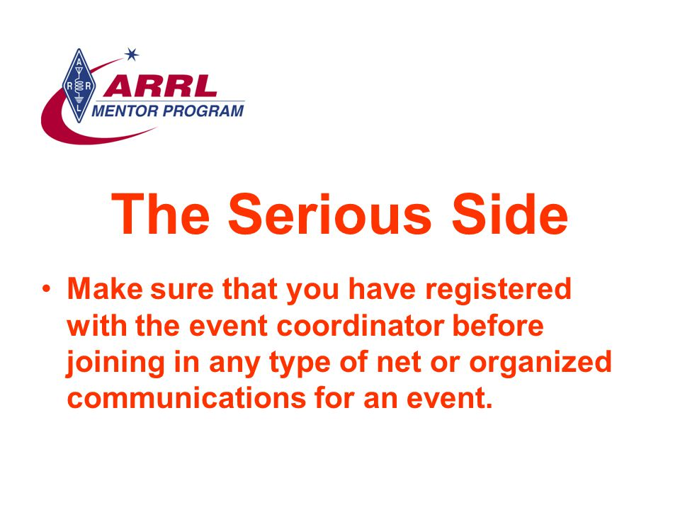The Serious Side Make sure that you have registered with the event coordinator before joining in any type of net or organized communications for an event.