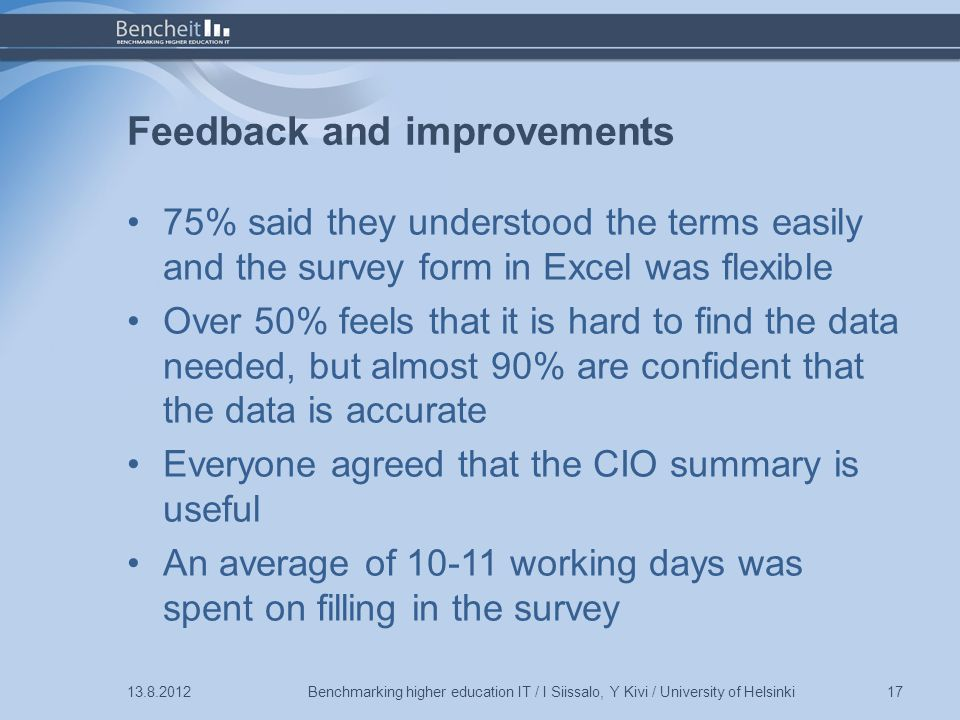 Feedback and improvements 75% said they understood the terms easily and the survey form in Excel was flexible Over 50% feels that it is hard to find the data needed, but almost 90% are confident that the data is accurate Everyone agreed that the CIO summary is useful An average of working days was spent on filling in the survey Benchmarking higher education IT / I Siissalo, Y Kivi / University of Helsinki17