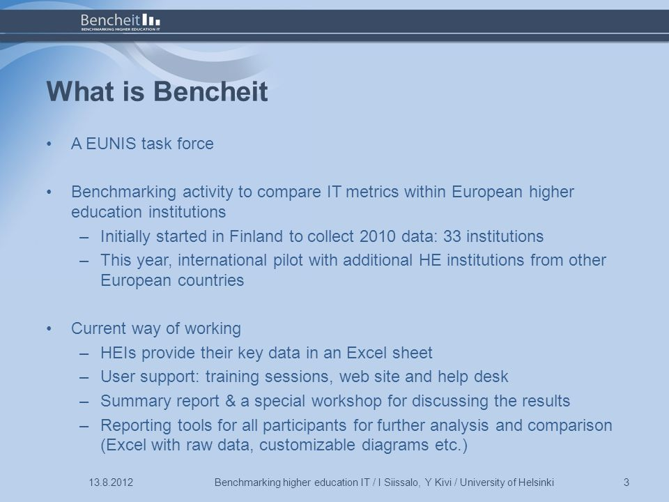 What is Bencheit Benchmarking higher education IT / I Siissalo, Y Kivi / University of Helsinki3 A EUNIS task force Benchmarking activity to compare IT metrics within European higher education institutions –Initially started in Finland to collect 2010 data: 33 institutions –This year, international pilot with additional HE institutions from other European countries Current way of working –HEIs provide their key data in an Excel sheet –User support: training sessions, web site and help desk –Summary report & a special workshop for discussing the results –Reporting tools for all participants for further analysis and comparison (Excel with raw data, customizable diagrams etc.)