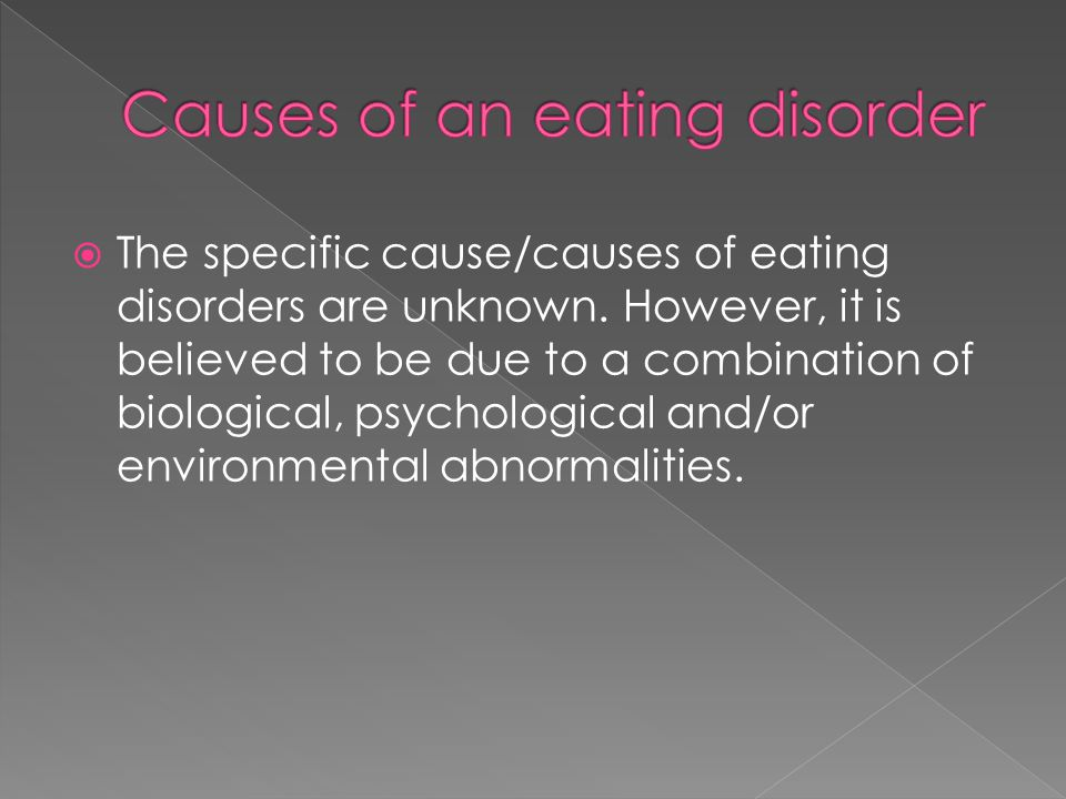  The specific cause/causes of eating disorders are unknown. However, it is believed to be due to a combination of biological, psychological and/or en