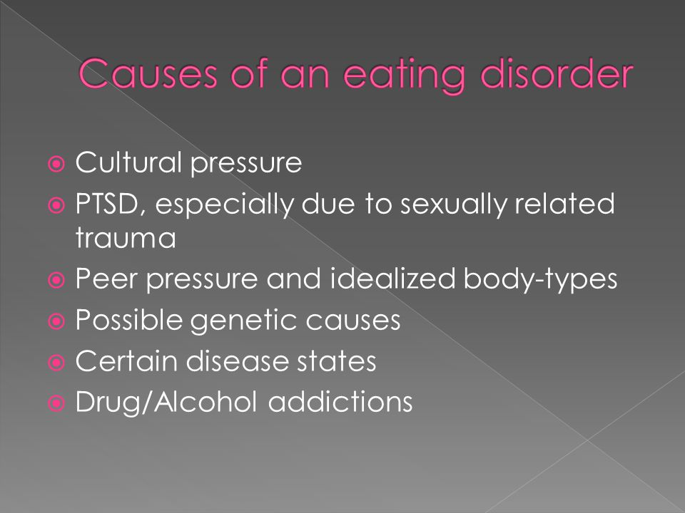 Cultural pressure  PTSD, especially due to sexually related trauma  Peer pressure and idealized body-types  Possible genetic causes  Certain disease states  Drug/Alcohol addictions