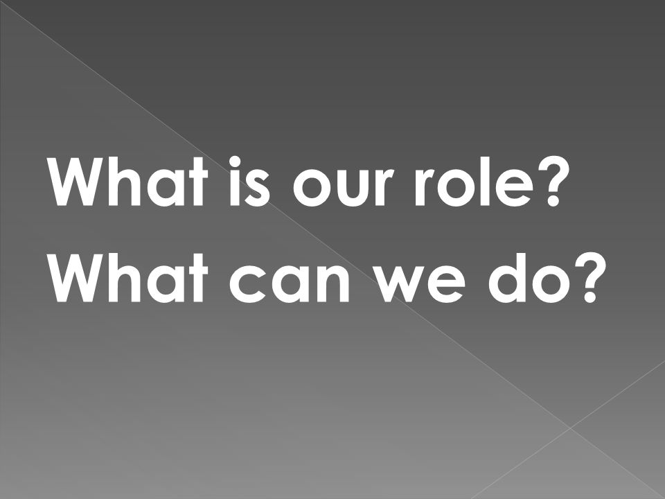 What is our role? What can we do?