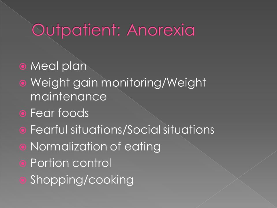 Meal plan  Weight gain monitoring/Weight maintenance  Fear foods  Fearful situations/Social situations  Normalization of eating  Portion control  Shopping/cooking