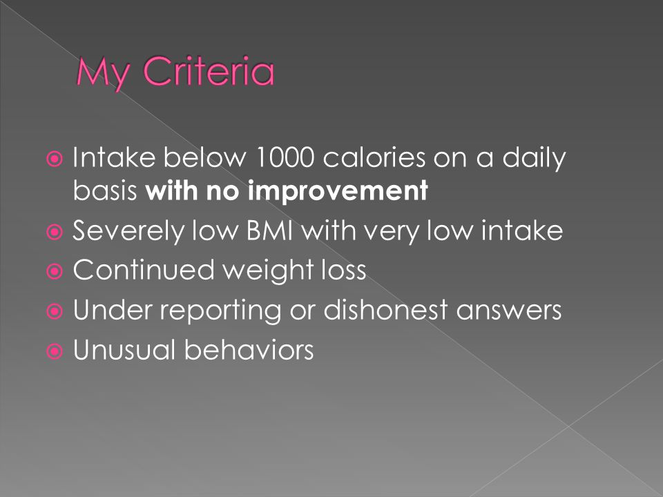 Intake below 1000 calories on a daily basis with no improvement  Severely low BMI with very low intake  Continued weight loss  Under reporting or