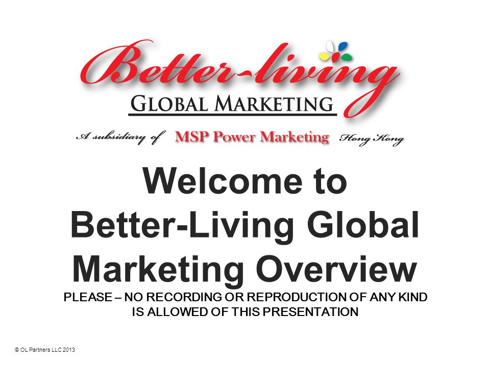 Welcome to Better-Living Global Marketing Overview PLEASE – NO RECORDING OR REPRODUCTION OF ANY KIND IS ALLOWED OF THIS PRESENTATION © OL Partners LLC