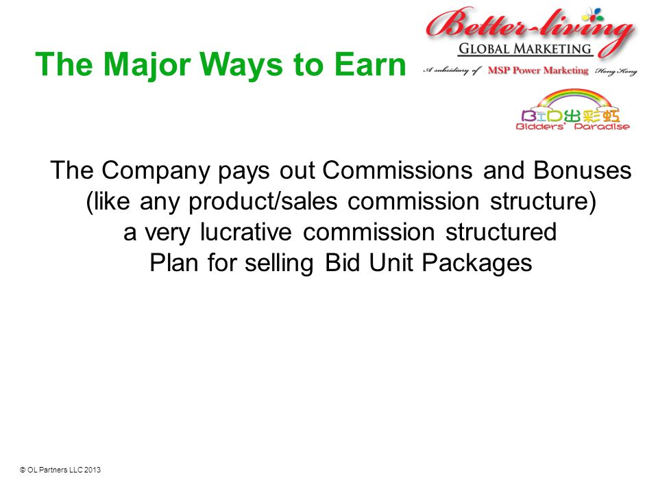 The Major Ways to Earn The Company pays out Commissions and Bonuses (like any product/sales commission structure) a very lucrative commission structur
