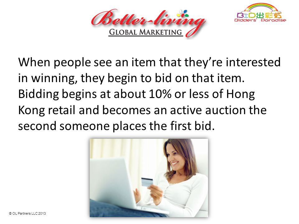 When people see an item that they're interested in winning, they begin to bid on that item. Bidding begins at about 10% or less of Hong Kong retail an