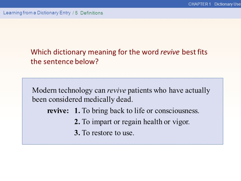 CHAPTER 1 Dictionary Use Learning from a Dictionary Entry / 5 Definitions Modern technology can revive patients who have actually been considered medically dead.