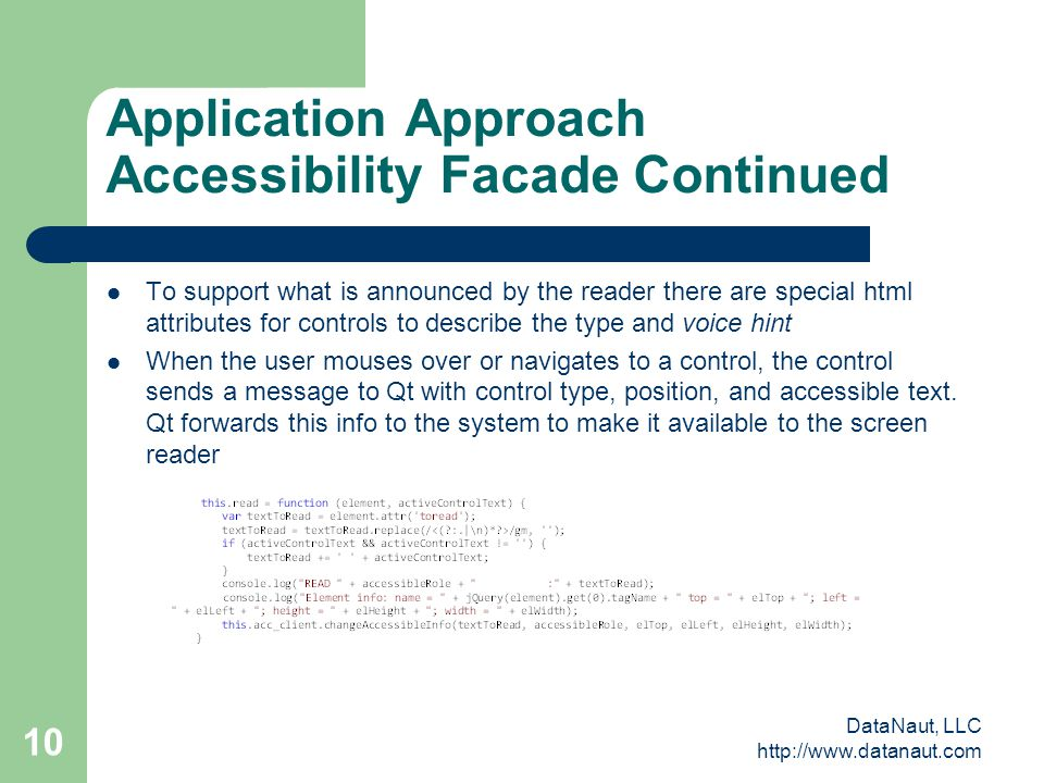 DataNaut, LLC http://www.datanaut.com 10 Application Approach Accessibility Facade Continued To support what is announced by the reader there are special html attributes for controls to describe the type and voice hint When the user mouses over or navigates to a control, the control sends a message to Qt with control type, position, and accessible text.