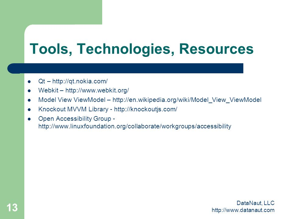 DataNaut, LLC http://www.datanaut.com 13 Tools, Technologies, Resources Qt – http://qt.nokia.com/ Webkit – http://www.webkit.org/ Model View ViewModel – http://en.wikipedia.org/wiki/Model_View_ViewModel Knockout MVVM Library - http://knockoutjs.com/ Open Accessibility Group - http://www.linuxfoundation.org/collaborate/workgroups/accessibility