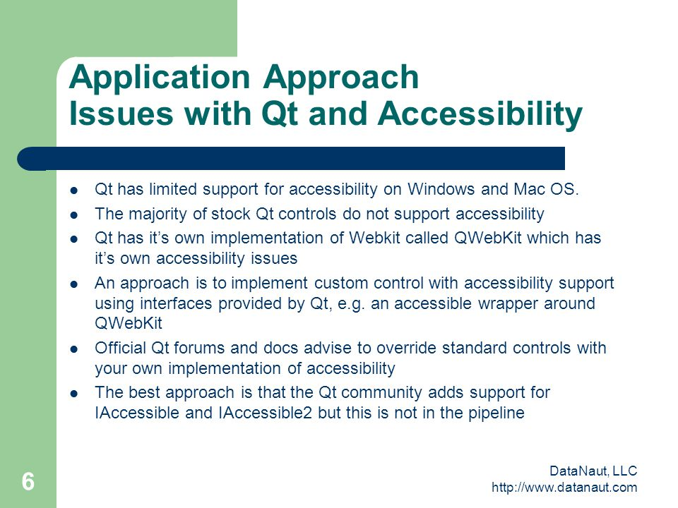 DataNaut, LLC http://www.datanaut.com 6 Application Approach Issues with Qt and Accessibility Qt has limited support for accessibility on Windows and Mac OS.