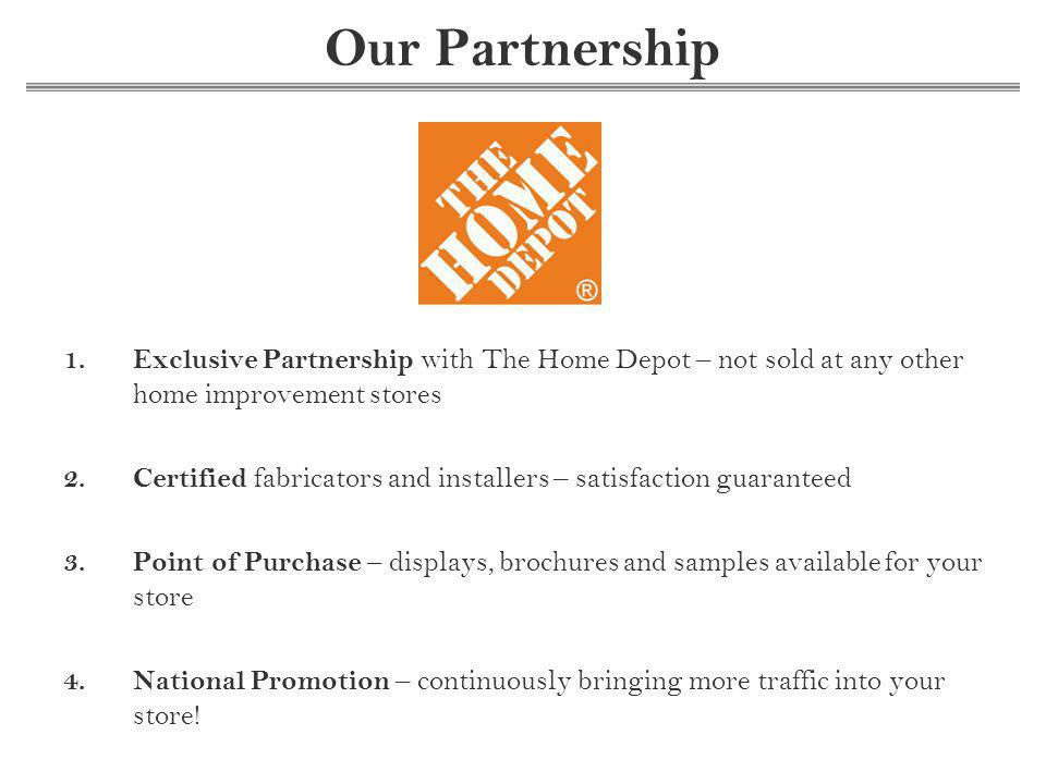 Our Partnership 1.Exclusive Partnership with The Home Depot – not sold at any other home improvement stores 2.Certified fabricators and installers – satisfaction guaranteed 3.Point of Purchase – displays, brochures and samples available for your store 4.National Promotion – continuously bringing more traffic into your store!