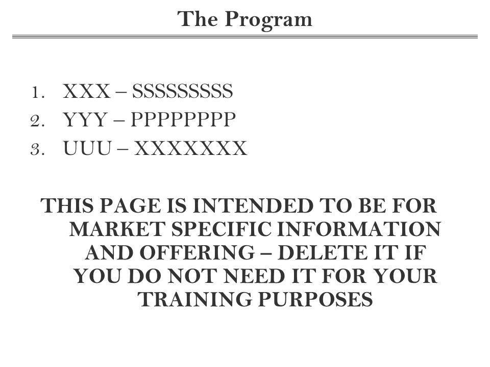 The Program 1.XXX – SSSSSSSSS 2.YYY – PPPPPPPP 3.UUU – XXXXXXX THIS PAGE IS INTENDED TO BE FOR MARKET SPECIFIC INFORMATION AND OFFERING – DELETE IT IF YOU DO NOT NEED IT FOR YOUR TRAINING PURPOSES