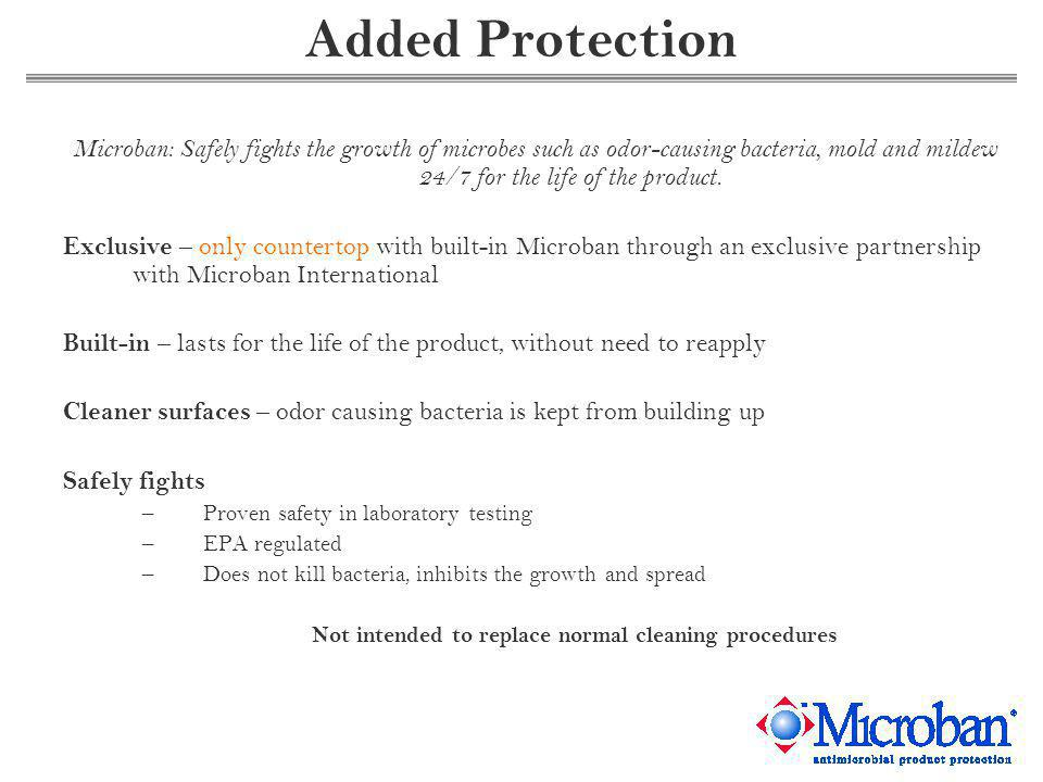 Added Protection Microban: Safely fights the growth of microbes such as odor-causing bacteria, mold and mildew 24/7 for the life of the product.
